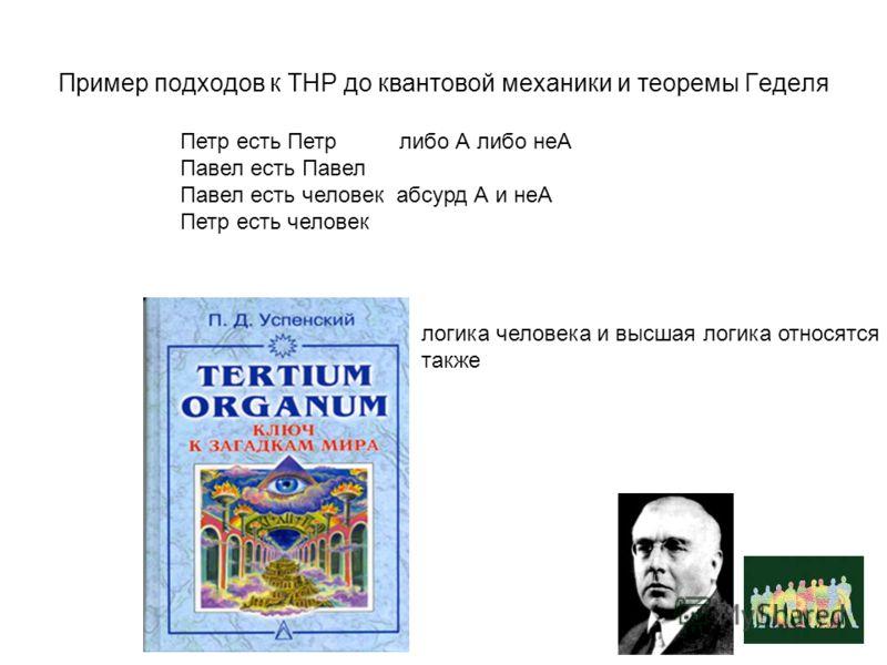 Пример подходов к ТНР до квантовой механики и теоремы Геделя Петр есть Петр либо А либо неА Павел есть Павел Павел есть человек абсурд А и неА Петр есть человек логика человека и высшая логика относятся также