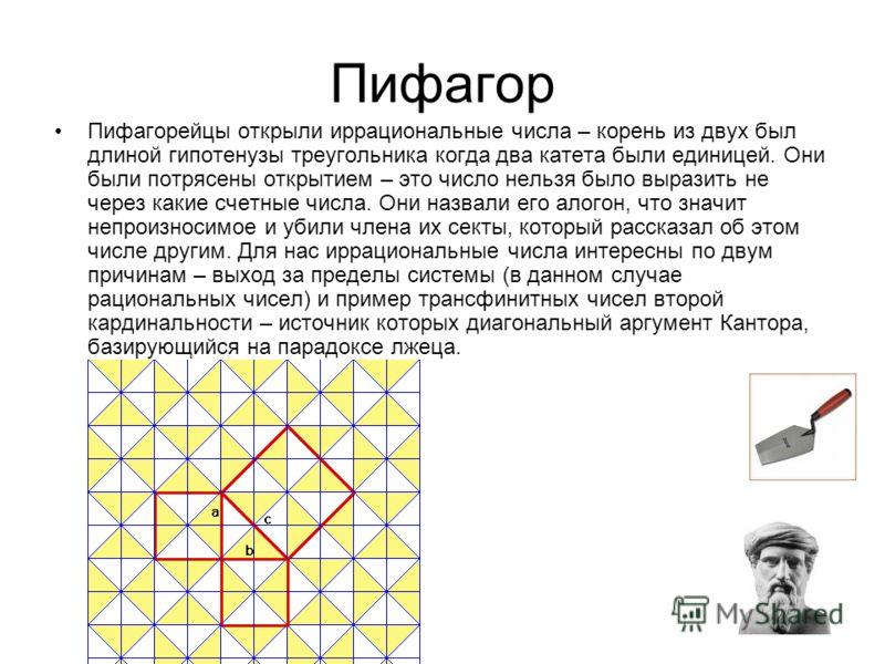 Пифагор Пифагорейцы открыли иррациональные числа – корень из двух был длиной гипотенузы треугольника когда два катета были единицей. Они были потрясены открытием – это число нельзя было выразить не через какие счетные числа. Они назвали его алогон, ч