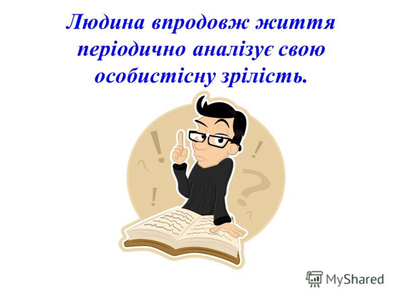 Людина впродовж життя періодично аналізує свою особистісну зрілість.