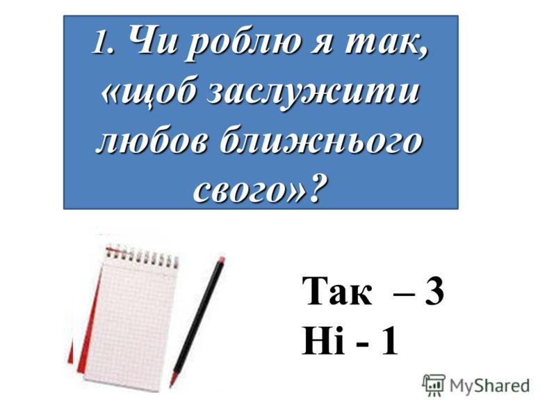 1. Чи роблю я так, «щоб заслужити любов ближнього свого»? Так – 3 Ні - 1