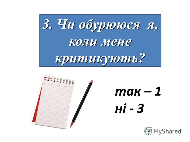 3. Чи обурююся я, коли мене критикують? так – 1 ні - 3