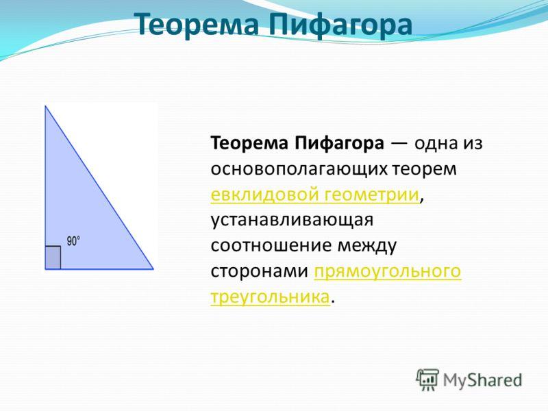 Теорема Пифагора Теорема Пифагора одна из основополагающих теорем евклидовой геометрии, устанавливающая соотношение между сторонами прямоугольного треугольника. евклидовой геометриипрямоугольного треугольника