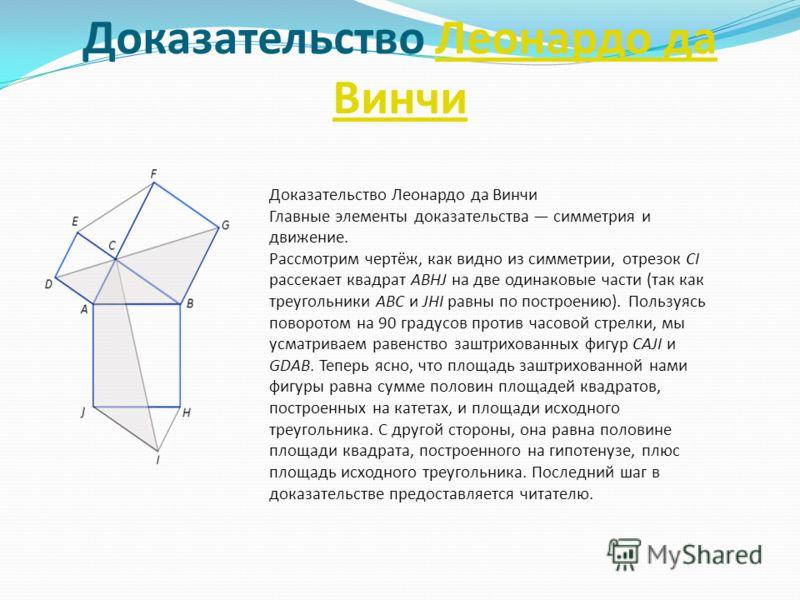 Доказательство Леонардо да ВинчиЛеонардо да Винчи Доказательство Леонардо да Винчи Главные элементы доказательства симметрия и движение. Рассмотрим чертёж, как видно из симметрии, отрезок CI рассекает квадрат ABHJ на две одинаковые части (так как тре