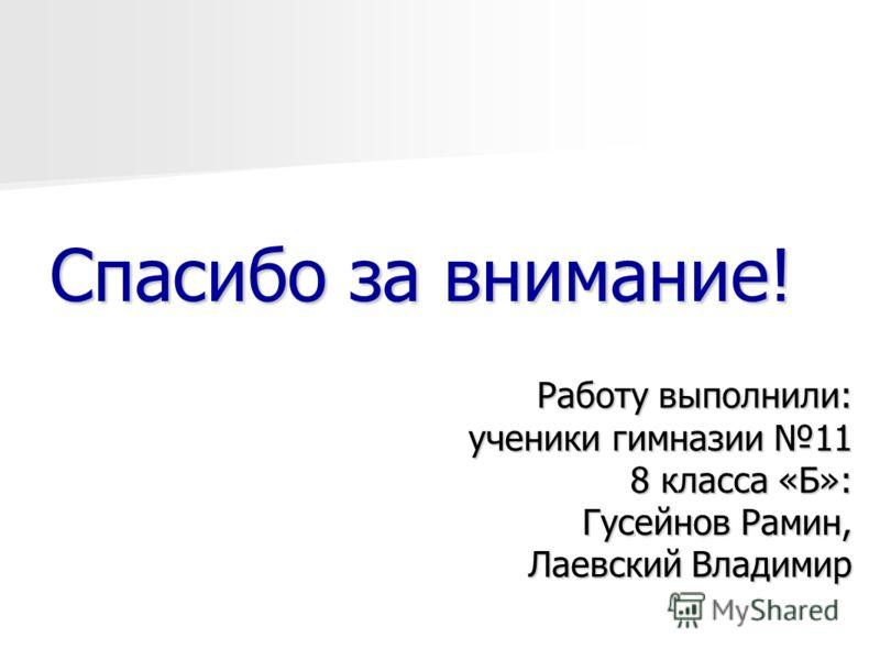 Работу выполнили: ученики гимназии 11 8 класса «Б»: Гусейнов Рамин, Лаевский Владимир Спасибо за внимание!