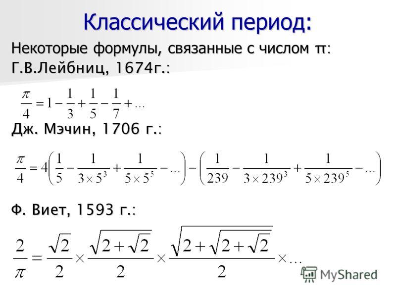 Классический период: Некоторые формулы, связанные с числом π: Г.В.Лейбниц, 1674г.: Дж. Мэчин, 1706 г.: Ф. Виет, 1593 г.:
