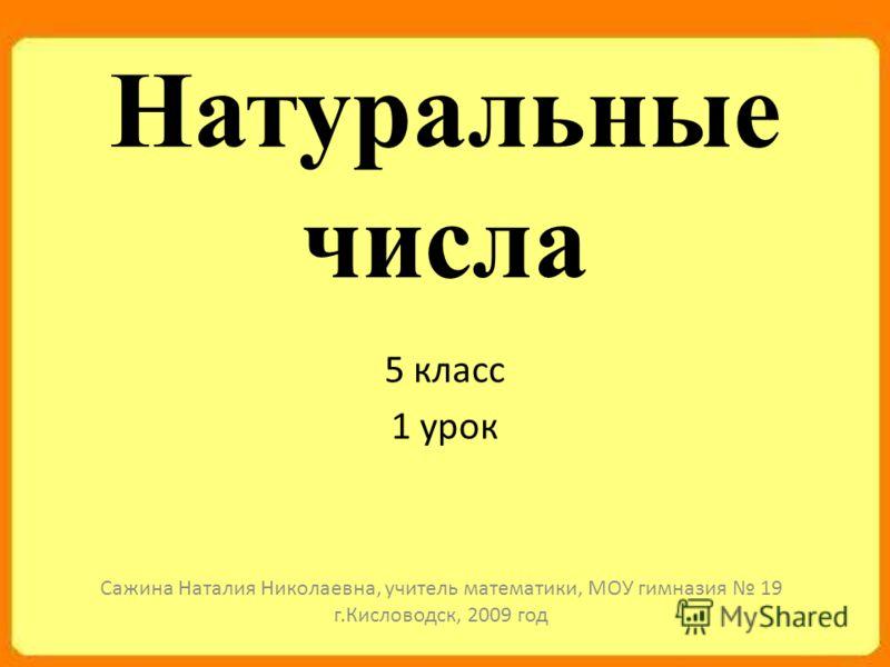 Натуральные числа 5 класс 1 урок Сажина Наталия Николаевна, учитель математики, МОУ гимназия 19 г.Кисловодск, 2009 год