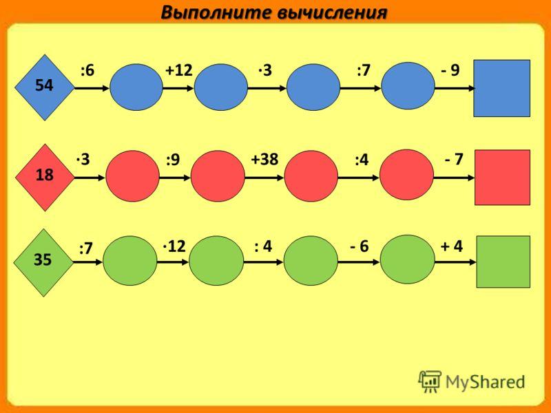 54 :6+12·3:7- 9 ·3 :9 +38 :4 - 7 18 :7 ·12: 4- 6+ 4 35 Выполните вычисления