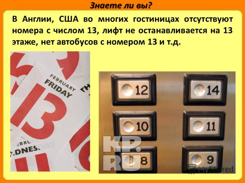 В Англии, США во многих гостиницах отсутствуют номера с числом 13, лифт не останавливается на 13 этаже, нет автобусов с номером 13 и т.д. Знаете ли вы?