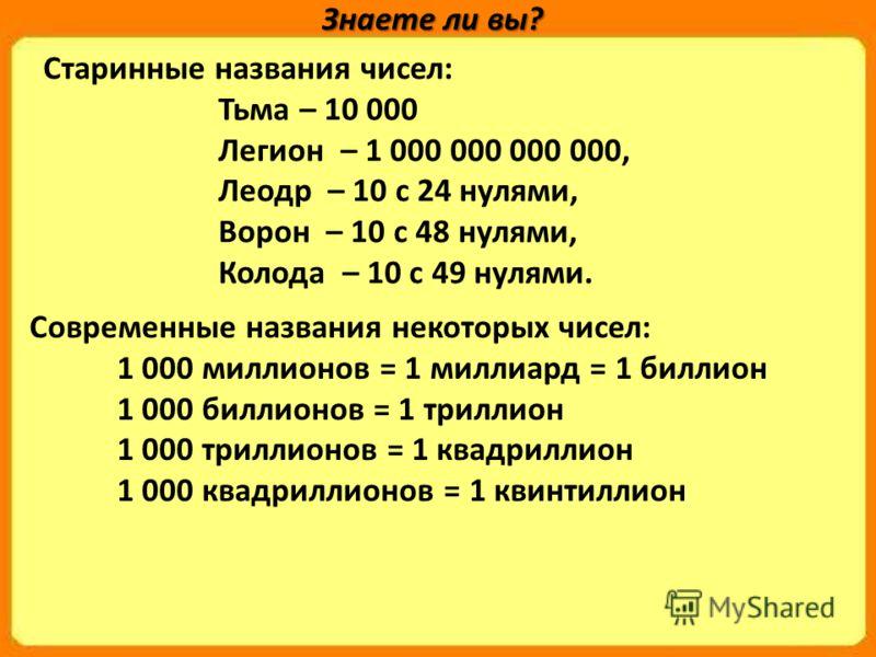 Старинные названия чисел: Тьма – 10 000 Легион – 1 000 000 000 000, Леодр – 10 с 24 нулями, Ворон – 10 с 48 нулями, Колода – 10 с 49 нулями. Знаете ли вы? Современные названия некоторых чисел: 1 000 миллионов = 1 миллиард = 1 биллион 1 000 биллионов