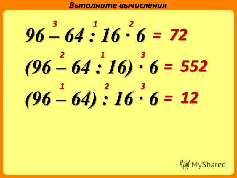 96 – 64 : 16 · 6 (96 – 64 : 16) · 6 (96 – 64) : 16 · 6 Выполните вычисления 3 1 2 2 1 3 1 2 3 = 72 = 552 = 12