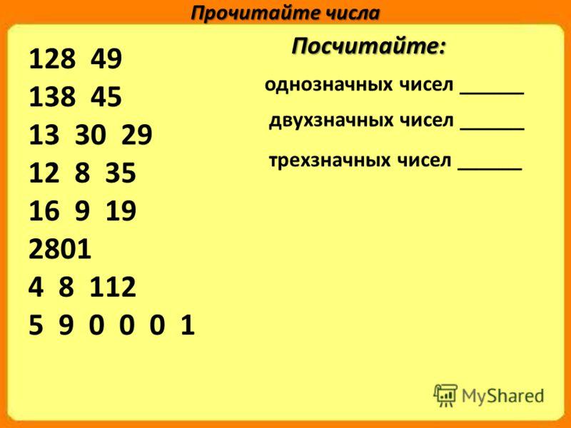 128 49 138 45 13 30 29 12 8 35 16 9 19 2801 4 8 112 5 9 0 0 0 1 однозначных чисел ______ Прочитайте числа двухзначных чисел ______ трехзначных чисел ______ Посчитайте: