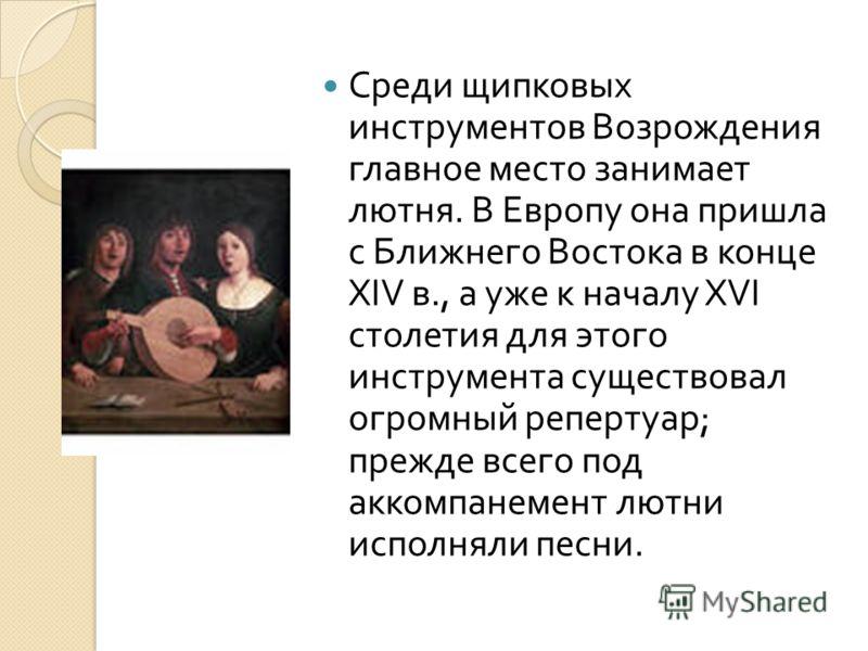 Среди щипковых инструментов Возрождения главное место занимает лютня. В Европу она пришла с Ближнего Востока в конце XIV в., а уже к началу XVI столетия для этого инструмента существовал огромный репертуар ; прежде всего под аккомпанемент лютни испол