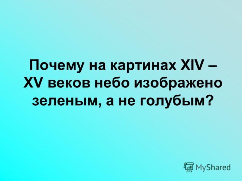 Почему на картинах XlV – XV веков небо изображено зеленым, а не голубым?