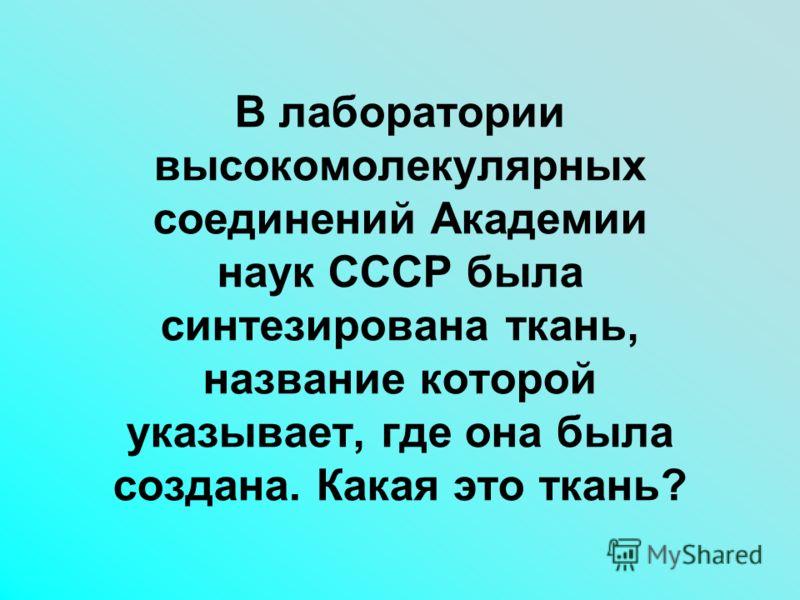 В лаборатории высокомолекулярных соединений Академии наук СССР была синтезирована ткань, название которой указывает, где она была создана. Какая это т