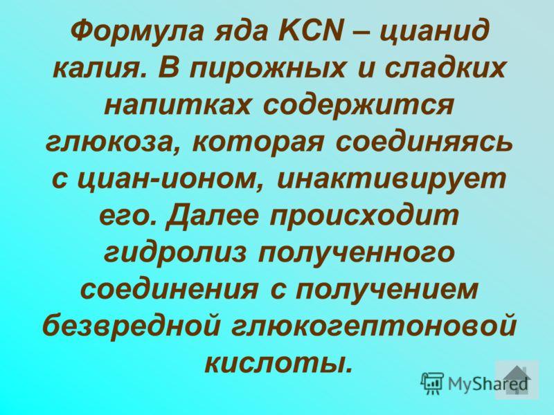 Формула яда KCN – цианид калия. В пирожных и сладких напитках содержится глюкоза, которая соединяясь с циан-ионом, инактивирует его. Далее происходит