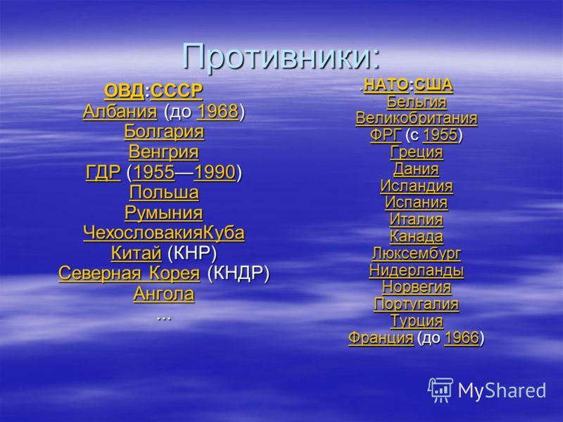 Противники: ОВДОВД:СССР Албания (до 1968) Болгария Венгрия ГДР (19551990) Польша Румыния ЧехословакияКуба Китай (КНР) Северная Корея (КНДР) Ангола... СССР Албания1968 Болгария Венгрия ГДР19551990 Польша Румыния ЧехословакияКуба Китай Северная Корея А