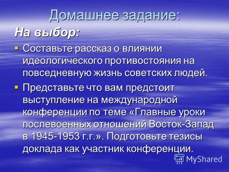 Домашнее задание: На выбор: Составьте рассказ о влиянии идеологического противостояния на повседневную жизнь советских людей. Составьте рассказ о влиянии идеологического противостояния на повседневную жизнь советских людей. Представьте что вам предст