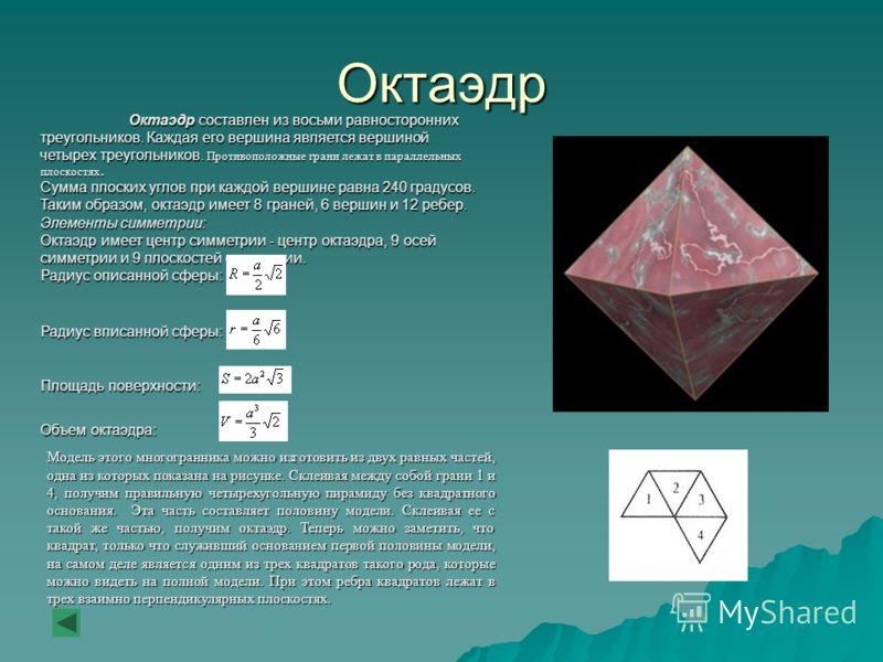 Октаэдр Октаэдр составлен из восьми равносторонних треугольников. Каждая его вершина является вершиной четырех треугольников. Противоположные грани лежат в параллельных плоскостях. Сумма плоских углов при каждой вершине равна 240 градусов. Таким обра