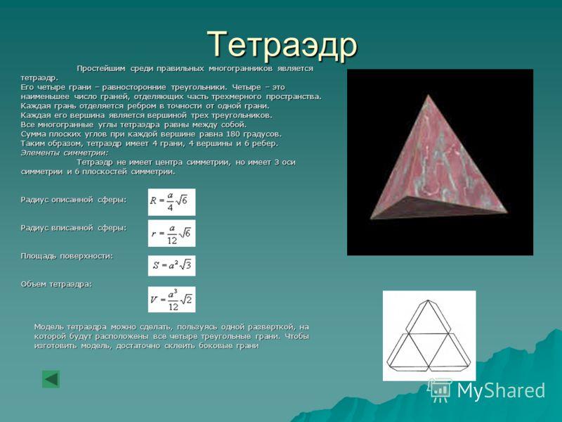 Тетраэдр Простейшим среди правильных многогранников является тетраэдр. Его четыре грани – равносторонние треугольники. Четыре – это наименьшее число граней, отделяющих часть трехмерного пространства. Каждая грань отделяется ребром в точности от одной