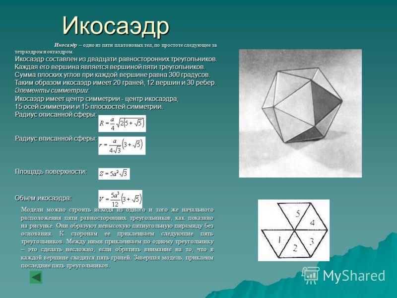 Икосаэдр Икосаэдр – одно из пяти платоновых тел, по простоте следующее за тетраэдром и октаэдром. Икосаэдр составлен из двадцати равносторонних треугольников. Каждая его вершина является вершиной пяти треугольников. Сумма плоских углов при каждой вер