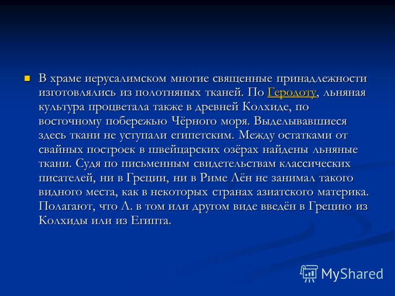 В храме иерусалимском многие священные принадлежности изготовлялись из полотняных тканей. По Геродоту, льняная культура процветала также в древней Колхиде, по восточному побережью Чёрного моря. Выделывавшиеся здесь ткани не уступали египетским. Между