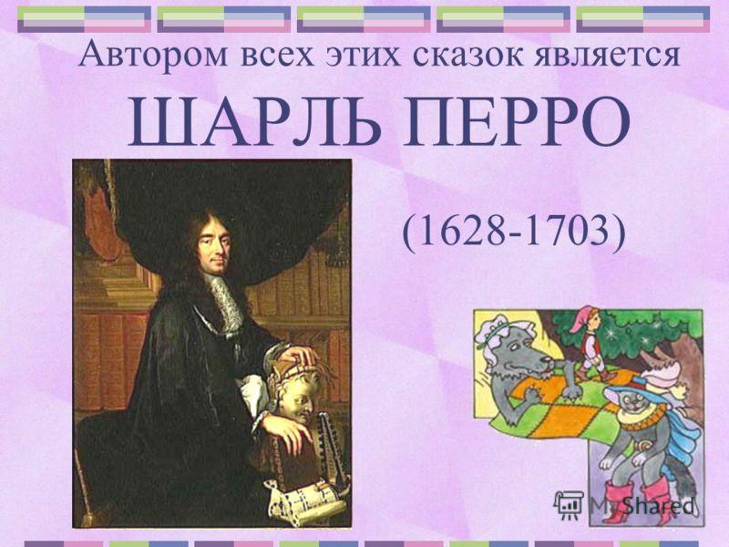 Автором всех этих сказок является ШАРЛЬ ПЕРРО (1628-1703)