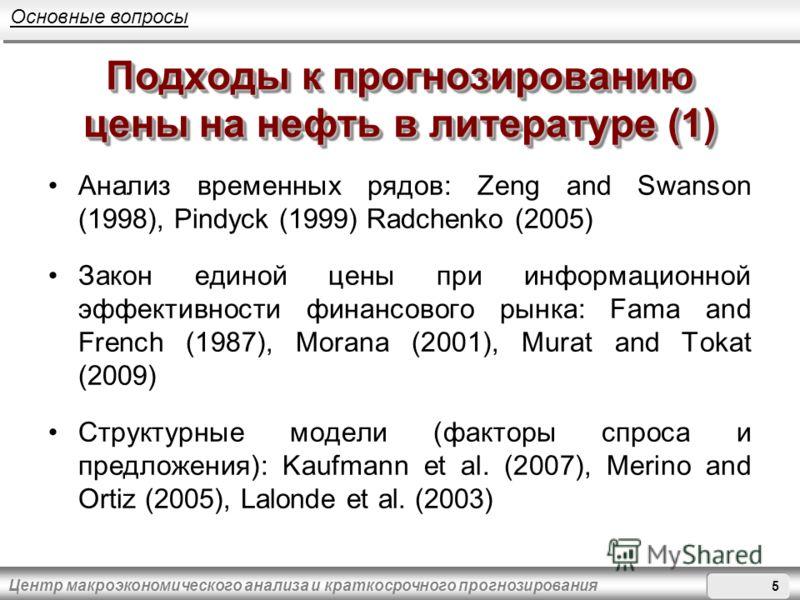 Центр макроэкономического анализа и краткосрочного прогнозирования Подходы к прогнозированию цены на нефть в литературе (1) Анализ временных рядов: Zeng and Swanson (1998), Pindyck (1999) Radchenko (2005) Закон единой цены при информационной эффектив