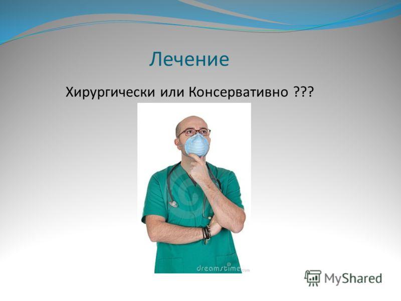 Лечение Хирургически или Консервативно ???