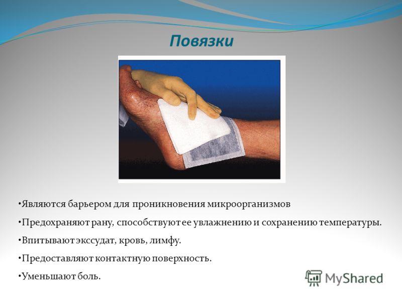 Повязки Являются барьером для проникновения микроорганизмов Предохраняют рану, способствуют ее увлажнению и сохранению температуры. Впитывают экссудат, кровь, лимфу. Предоставляют контактную поверхность. Уменьшают боль.