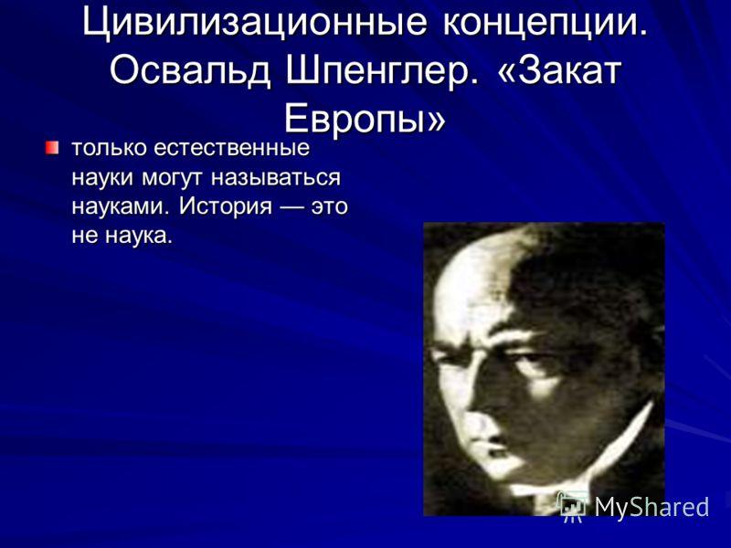 Цивилизационные концепции. Освальд Шпенглер. «Закат Европы» только естественные науки могут называться науками. История это не наука.