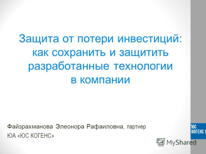 Защита от потери инвестиций: как сохранить и защитить разработанные технологии в компании Файзрахманова Элеонора Рафаиловна, партнер ЮА «ЮС КОГЕНС»
