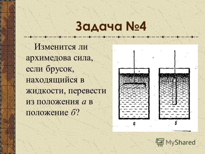 Задача 4 Изменится ли архимедова сила, если брусок, находящийся в жидкости, перевести из положения а в положение б?