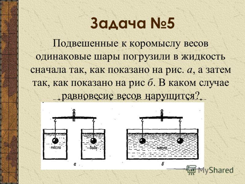 Задача 5 Подвешенные к коромыслу весов одинаковые шары погрузили в жидкость сначала так, как показано на рис. а, а затем так, как показано на рис б. В каком случае равновесие весов нарушится?