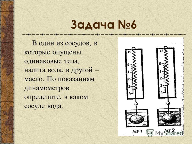Задача 6 В один из сосудов, в которые опущены одинаковые тела, налита вода, в другой – масло. По показаниям динамометров определите, в каком сосуде вода.