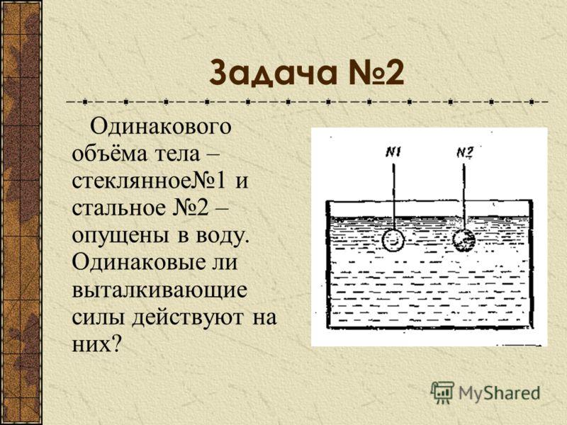 Задача 2 Одинакового объёма тела – стеклянное1 и стальное 2 – опущены в воду. Одинаковые ли выталкивающие силы действуют на них?