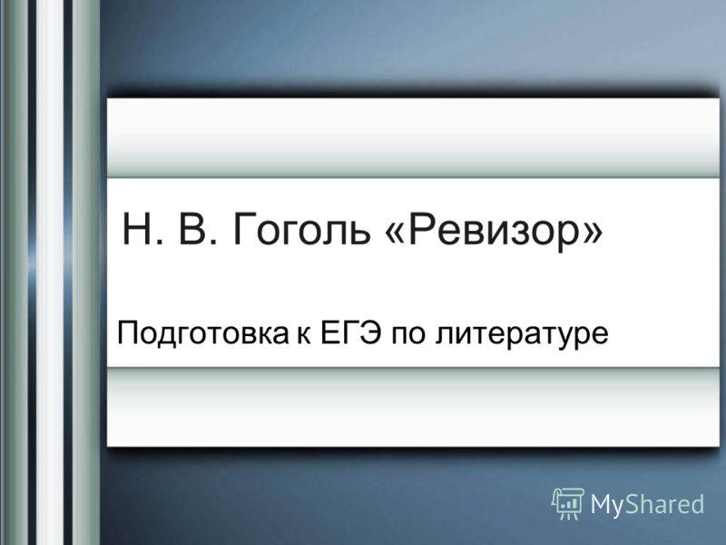 Н. В. Гоголь «Ревизор» Подготовка к ЕГЭ по литературе