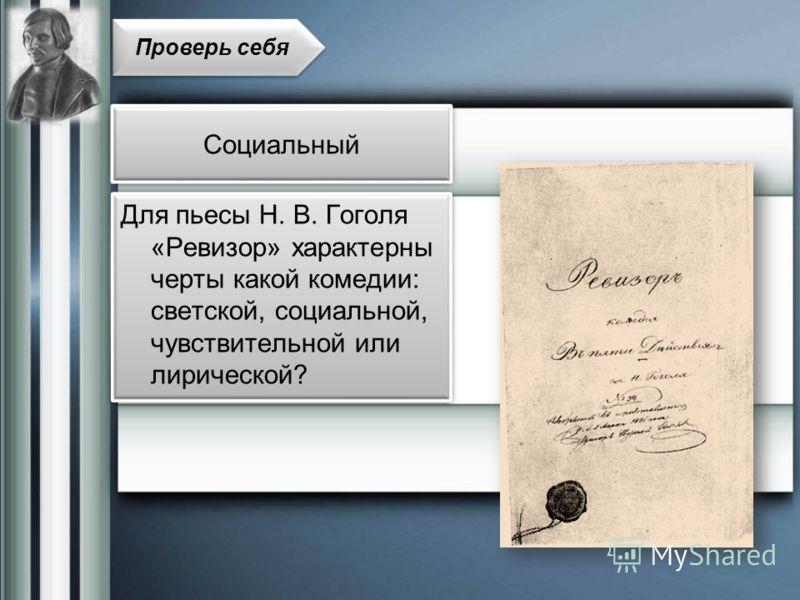 Для пьесы Н. В. Гоголя «Ревизор» характерны черты какой комедии: светской, социальной, чувствительной или лирической? Проверь себя Социальный
