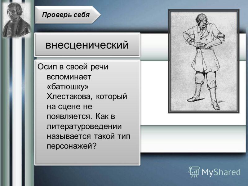 Осип в своей речи вспоминает «батюшку» Хлестакова, который на сцене не появляется. Как в литературоведении называется такой тип персонажей? Проверь себя внесценический
