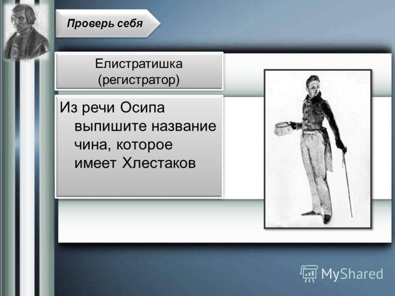 Из речи Осипа выпишите название чина, которое имеет Хлестаков Проверь себя Елистратишка (регистратор)
