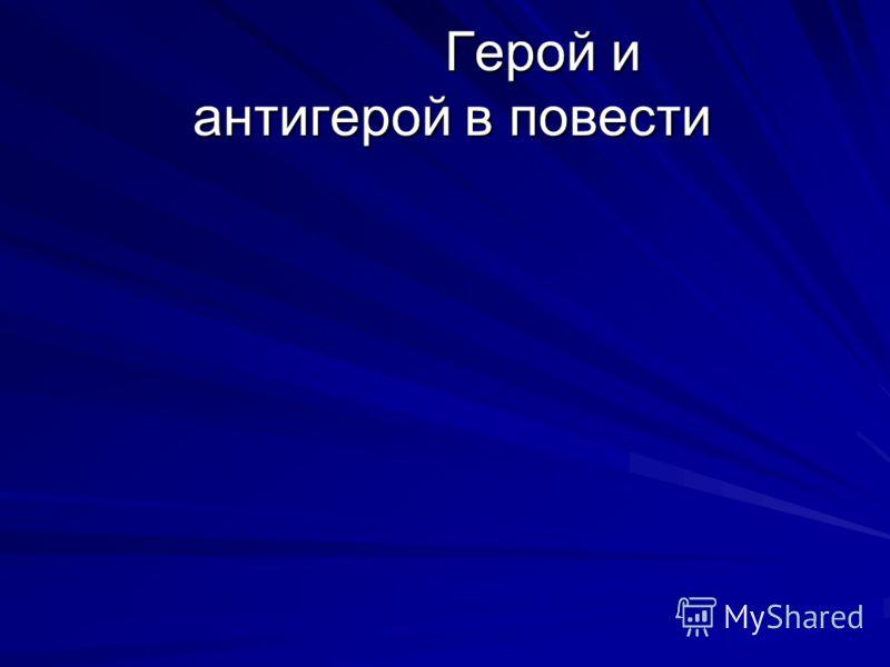 Герой и антигерой в повести Герой и антигерой в повести