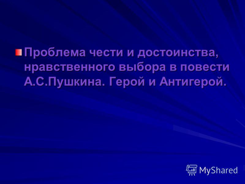 Проблема чести и достоинства, нравственного выбора в повести А.С.Пушкина. Герой и Антигерой.