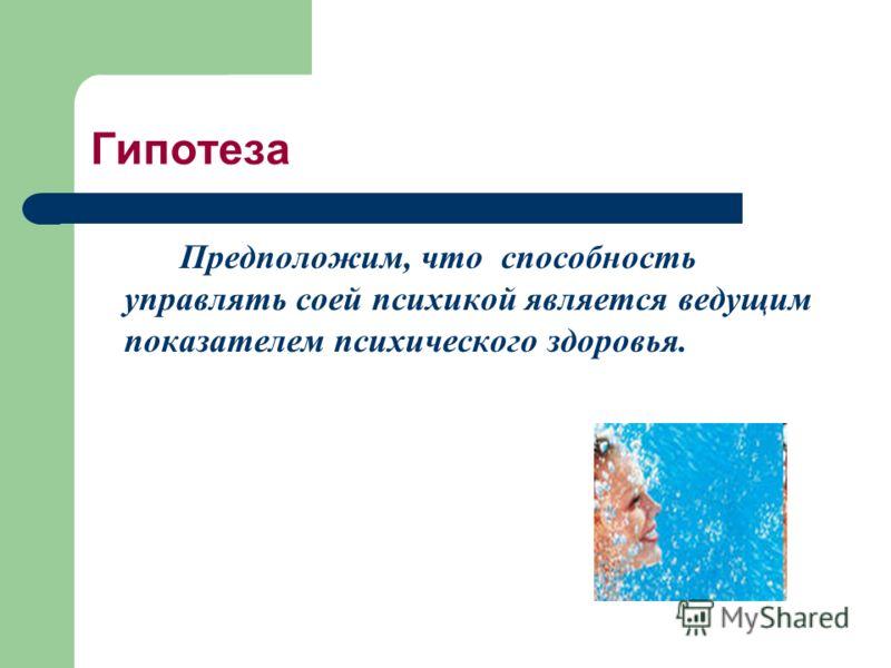 Гипотеза Предположим, что способность управлять соей психикой является ведущим показателем психического здоровья.