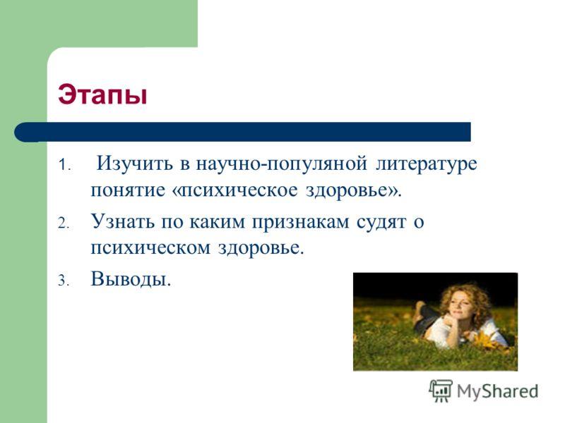 Этапы 1. Изучить в научно-популяной литературе понятие «психическое здоровье». 2. Узнать по каким признакам судят о психическом здоровье. 3. Выводы.