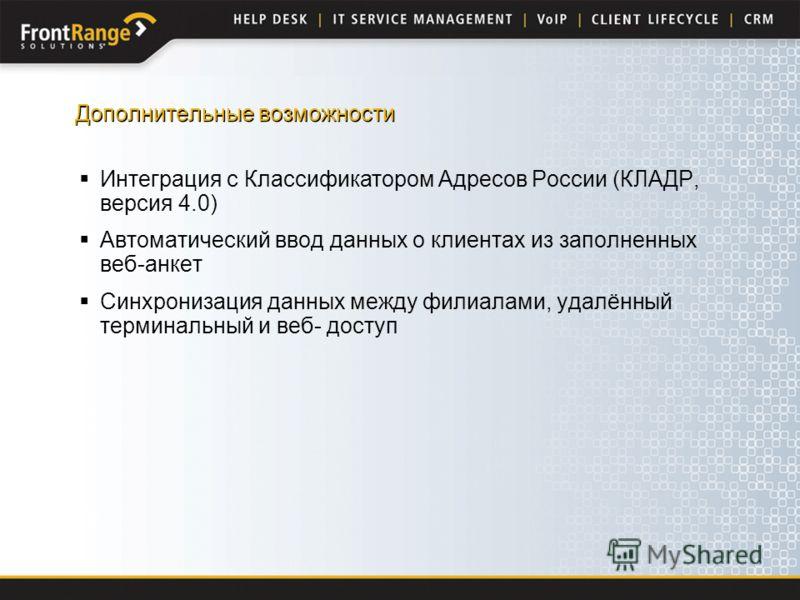 Дополнительные возможности Интеграция с Классификатором Адресов России (КЛАДР, версия 4.0) Автоматический ввод данных о клиентах из заполненных веб-анкет Синхронизация данных между филиалами, удалённый терминальный и веб- доступ