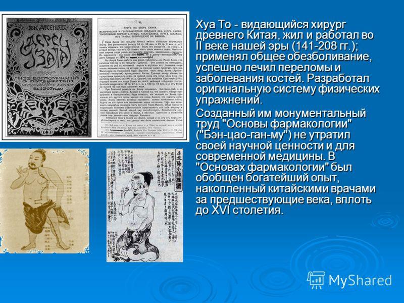 Хуа То - видающийся хирург древнего Китая, жил и работал во II веке нашей эры (141-208 гг.); применял общее обезболивание, успешно лечил переломы и заболевания костей. Разработал оригинальную систему физических упражнений. Хуа То - видающийся хирург