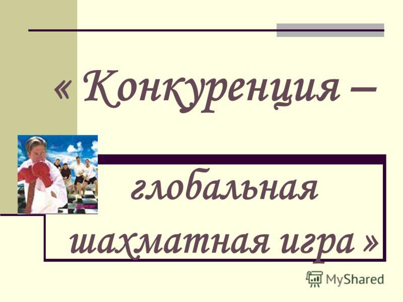 « Конкуренция – глобальная шахматная игра »