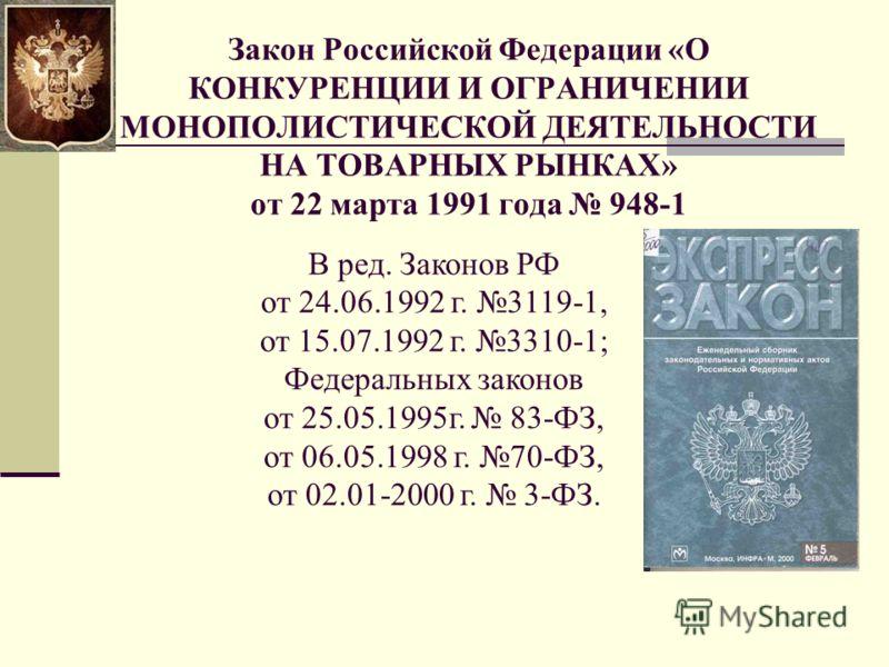 Закон Российской Федерации «О КОНКУРЕНЦИИ И ОГРАНИЧЕНИИ МОНОПОЛИСТИЧЕСКОЙ ДЕЯТЕЛЬНОСТИ НА ТОВАРНЫХ РЫНКАХ» от 22 марта 1991 года 948-1 В ред. Законов РФ от 24.06.1992 г. 3119-1, от 15.07.1992 г. 3310-1; Федеральных законов от 25.05.1995г. 83-ФЗ, от 0