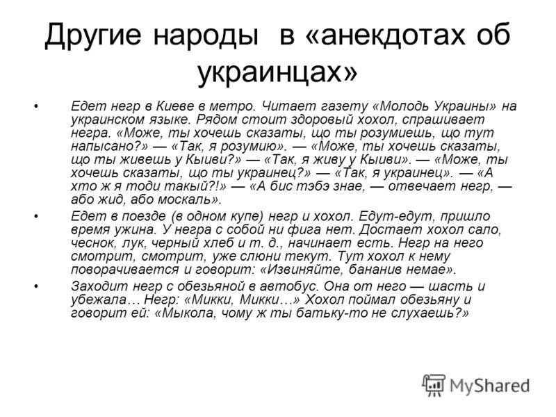 Другие народы в «анекдотах об украинцах» Едет негр в Киеве в метро. Читает газету «Молодь Украины» на украинском языке. Рядом стоит здоровый хохол, спрашивает негра. «Може, ты хочешь сказаты, що ты розумиешь, що тут напысано?» «Так, я розумию». «Може