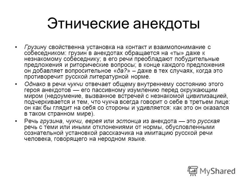 Этнические анекдоты Грузину свойственна установка на контакт и взаимопонимание с собеседником: грузин в анекдотах обращается на «ты» даже к незнакомому собеседнику; в его речи преобладают побудительные предложения и риторические вопросы; в конце кажд