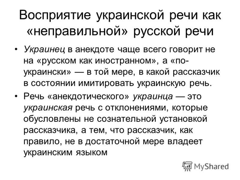 Восприятие украинской речи как «неправильной» русской речи Украинец в анекдоте чаще всего говорит не на «русском как иностранном», а «по- украински» в той мере, в какой рассказчик в состоянии имитировать украинскую речь. Речь «анекдотического» украин